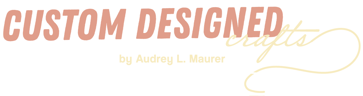Custom Designed Crafts by Audrey L Maurer